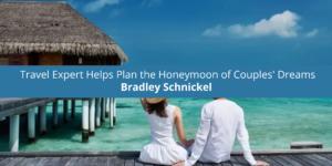 (11) Travel Expert Bradley Schnickel Helps Plan the Honeymoon of Couples' Dreams
