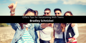 Bradley Schnickel Offers Tips for Vacationing With Teens